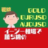 【戦略】AUDUSDのイージー相場で勝ち納めよう!EURUSD,GOLDは上昇波に張り付いて勝負